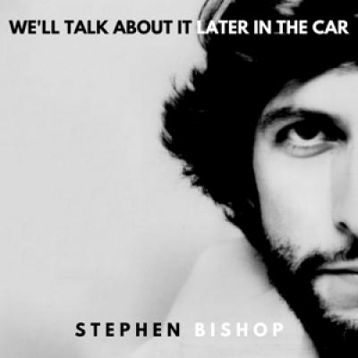 Bishop, Stephen - We'Ll Talk About It Later In The Car
