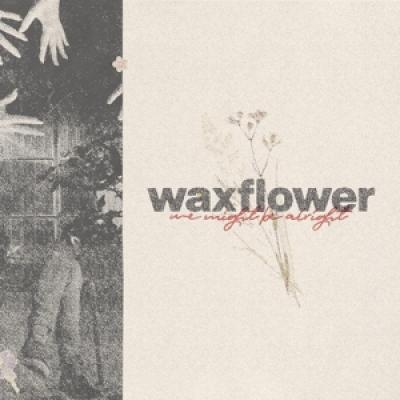 Waxflower - We Might Be Alright