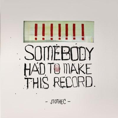 JTOTHEC - Somebody Had To Make This Record (LP+Download)
