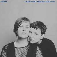 Oh Pep! - I Wasn't Only Thinking About You (LP+Download)