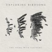Exploring Birdsong - Thing With Feathers