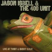Jason Isbell & The 400 Unit - Live At Twist & Shout